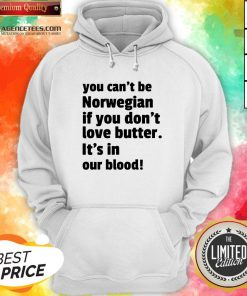 Top You Can't Be Norwegian If You Don't Love Butter Is't In Our Blood Hoodie Design By Agencet.com