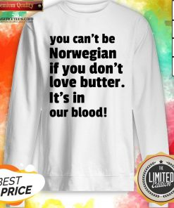 Top You Can't Be Norwegian If You Don't Love Butter Is't In Our Blood Sweatshirt Design By Agencet.com