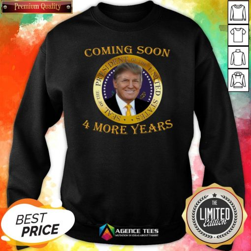 Topl Coming Soon President Of United States Donald Trump 4 More Years Sweatshirt Design By Agencet.com