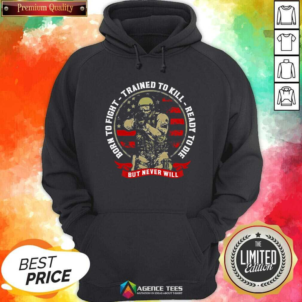 Nice Born To Fight Trained To Kill Ready To Die But Never Will Hoodie - Design By Agencetees.com