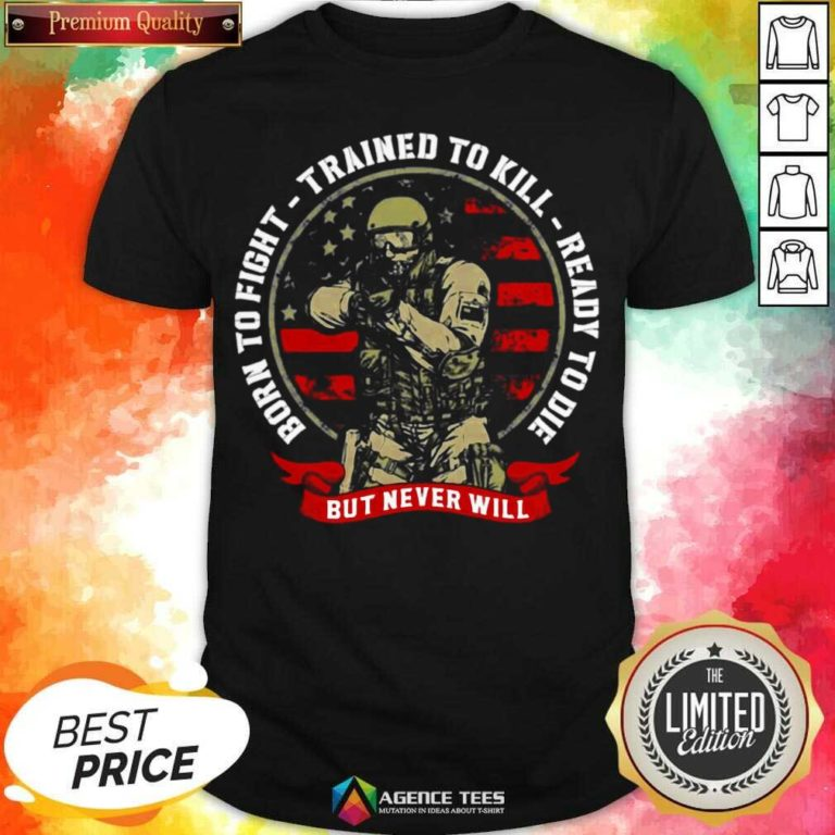 Nice Born To Fight Trained To Kill Ready To Die But Never Will Shirt - Design By Agencetees.com