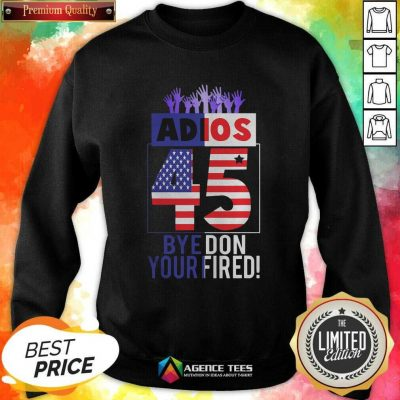 Good Adios Trump 45 Bye Don 2020 Your Fired American Flag Sweatshirt - Design By Agencetees.com