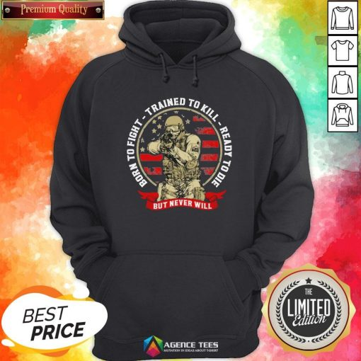 Hot Born To Fight Trained To Kill Ready To Die But Never Will American Flag Hoodie - Design By Agencetees.com