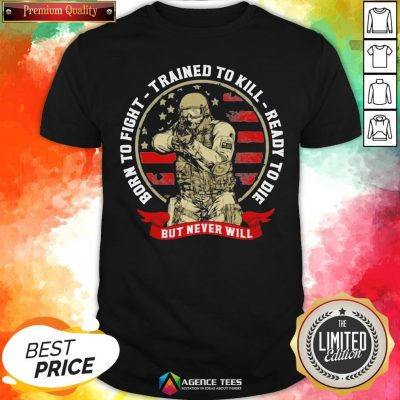 Hot Born To Fight Trained To Kill Ready To Die But Never Will American Flag Shirt - Design By Agencetees.com