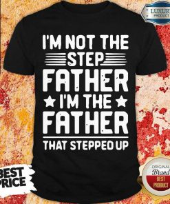 Tired Im Not The Step Father Stepped Up 6 Shirt