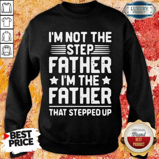 Tired Im Not The Step Father Stepped Up 6 Sweatshirt