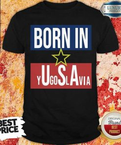 Wonderful Born In Yugoslavia 5 Shirt