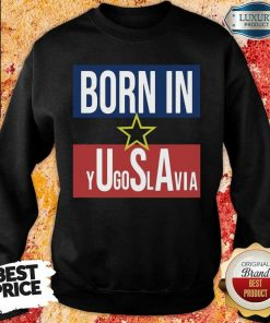 Wonderful Born In Yugoslavia 5 Sweatshirt