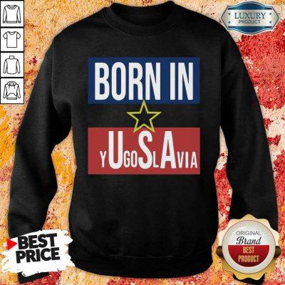 Wonderful Born In Yugoslavia 5 Sweatshirt