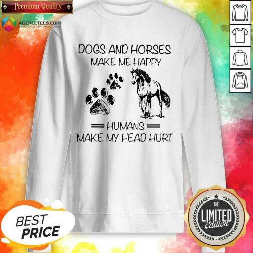 Dogs And Horses Make Me Happy 8 Humans Make My Head Hurt Sweatshirt - Design by Agencetees.com