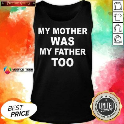 Hot My Mother Was My Father Too Tank Top