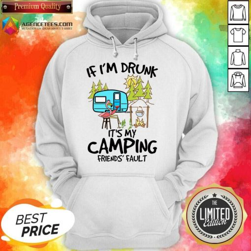 If I Am Drunk It Is My Camping Friends 4 Fault Hoodie - Design by Agencetees.com