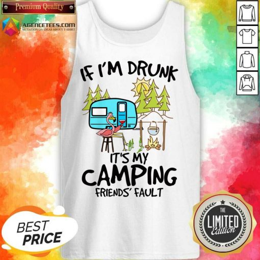 If I Am Drunk It Is My Camping Friends 4 Fault Tank Top - Design by Agencetees.com