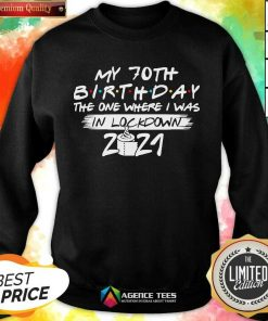 My 70th Birthday I Was In Lockdown 2021 Sweatshirt - Design by Agencetees.com