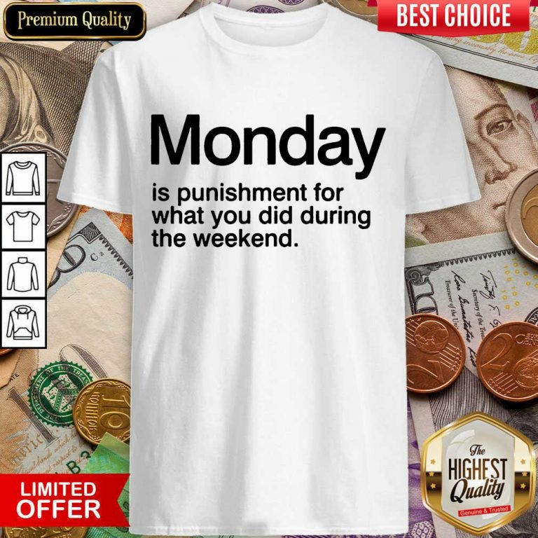 Funny Monday Is Punishment For What You Did During The Weekend Shirt