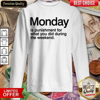 Funny Monday Is Punishment For What You Did During The Weekend Sweatshirt