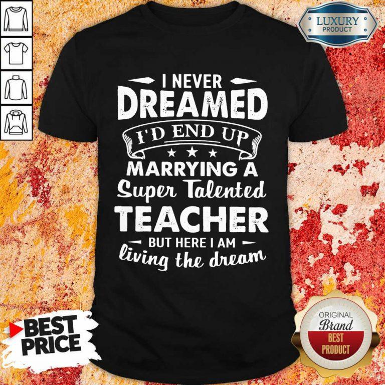 Good Dreamed Marrying A Super Talented Teacher Shirt