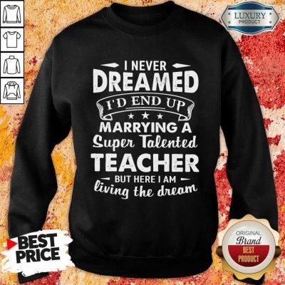 Good Dreamed Marrying A Super Talented Teacher Sweatshirt