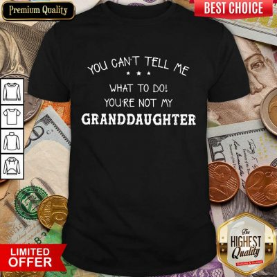 Good You Cant Tell Me What To Do You'Re Not My Granddaughter Shirt