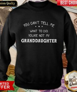 Good You Cant Tell Me What To Do You'Re Not My Granddaughter Sweatshirt