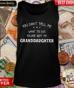 Good You Cant Tell Me What To Do You'Re Not My Granddaughter Tank Top