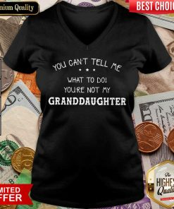 Good You Cant Tell Me What To Do You'Re Not My Granddaughter V-neck