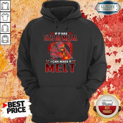Happy If It Has Tits Or Metal I Can Make It Melt Hoodie