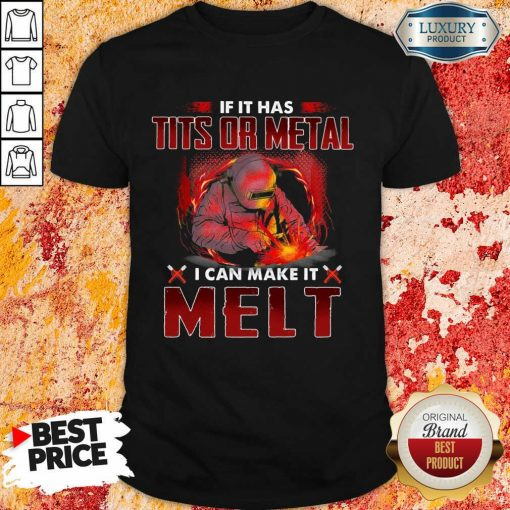 Happy If It Has Tits Or Metal I Can Make It Melt Shirt