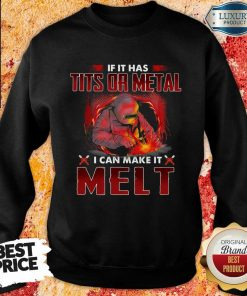 Happy If It Has Tits Or Metal I Can Make It Melt Sweatshirt