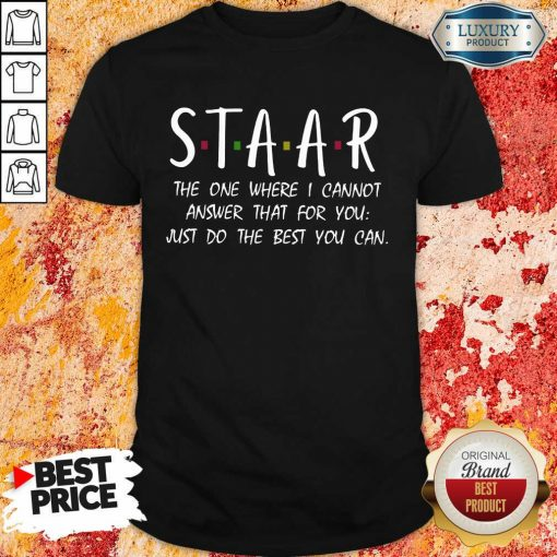 Happy Staar I Cannot Answer That For You Just Do The Best You Can Shirt