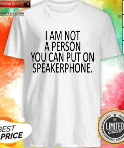 Pretty I Am Not A Person You Can Put On Speakerphone Shirt