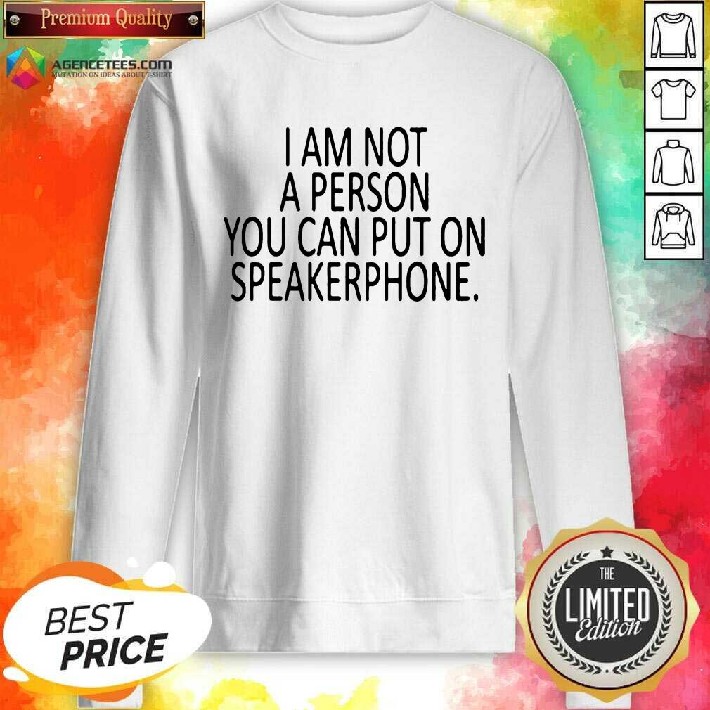 Pretty I Am Not A Person You Can Put On Speakerphone Sweatshirt