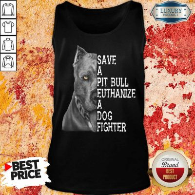 Top PitBull Save A Pitbull Euthanize A Dog Fighter Tank Top