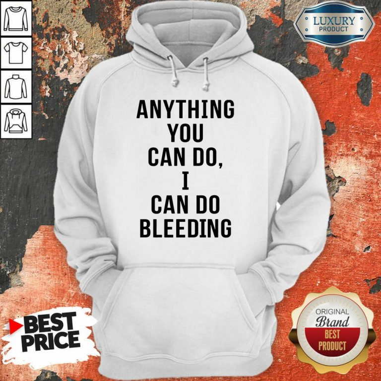 Anything You Can Do I Can Do Bleeding Hoodie