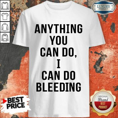 Anything You Can Do I Can Do Bleeding Shirt
