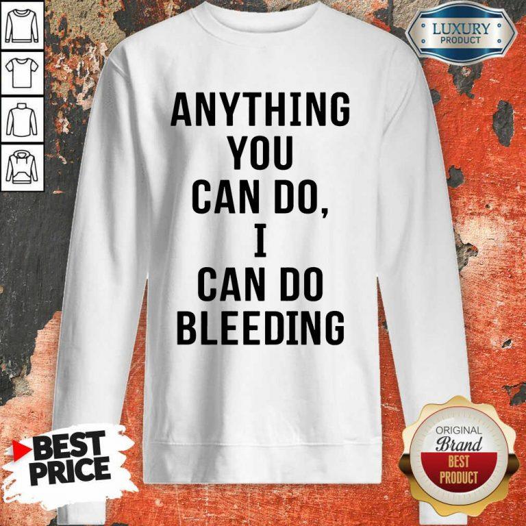 Anything You Can Do I Can Do Bleeding Sweatshirt