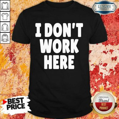 I Don't Work Here Shirt