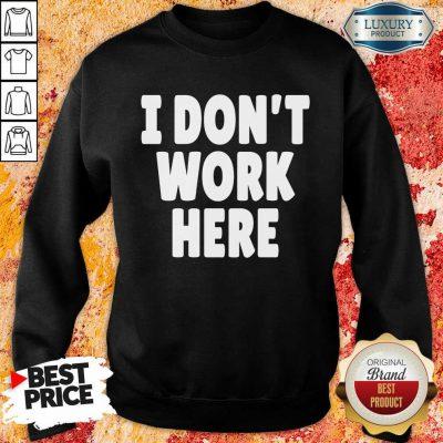 I Don't Work Here Sweatshirt