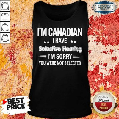I'm Canadian I Have Selective Hearing Tank Top