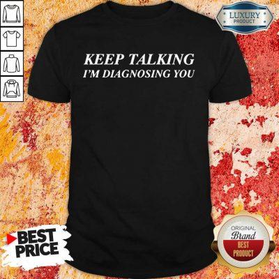 Keep Talking Im Diagnosing You Shirt