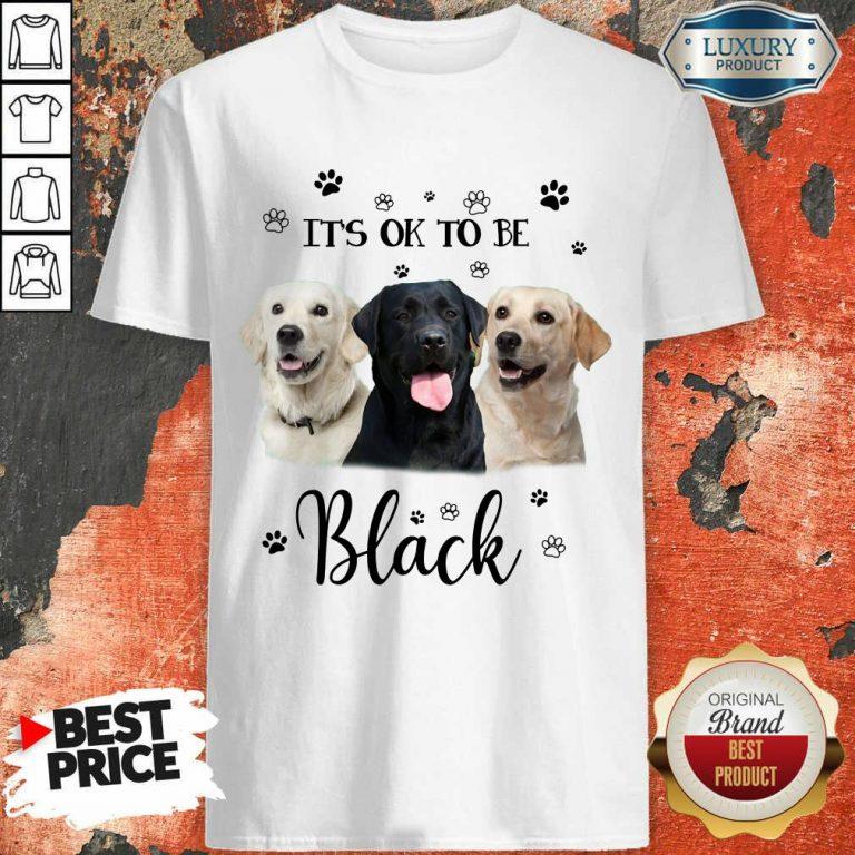 Labrador Retriever Its Ok To Be Black Shirt