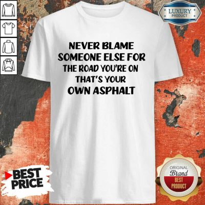 Never Blame The Road You're On Shirt