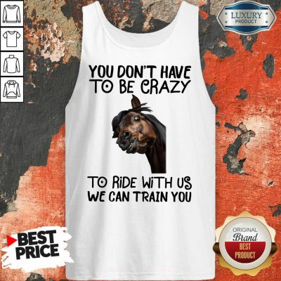 You Don't Have To Be Crazy We Can Train You Tank Top