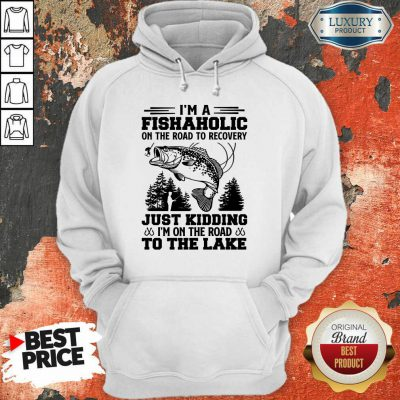 Fishing I'm A Fishaholic To The Lake Hoodie