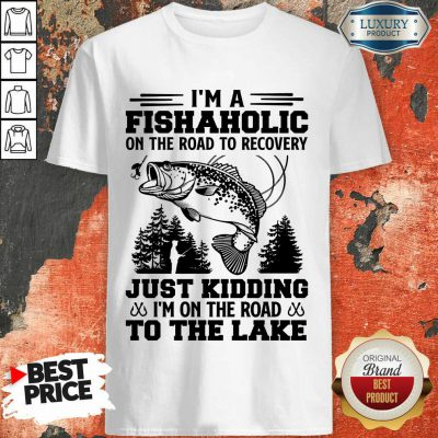 Fishing I'm A Fishaholic To The Lake Shirt