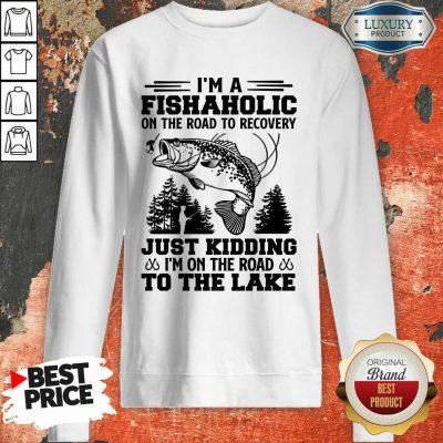 Fishing I'm A Fishaholic To The Lake Sweatshirt