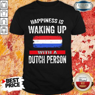 Happiness Is Waking Up With A Dutch Person Shirt