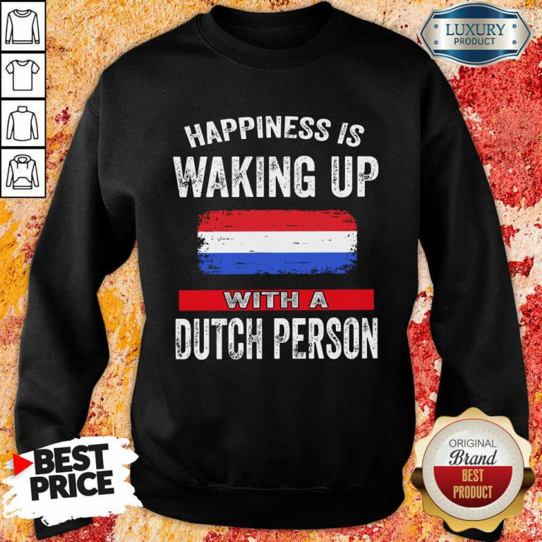 Happiness Is Waking Up With A Dutch Person Sweatshirt
