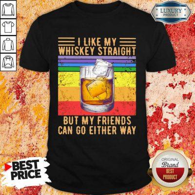 I Like My Whiskey Straight But My Friends Shirt