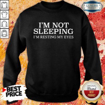 Im Not Sleeping I Am Resting My Eyes Sweatshirt
